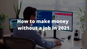 How to make money without a job in 2021 [25 favorite ways]